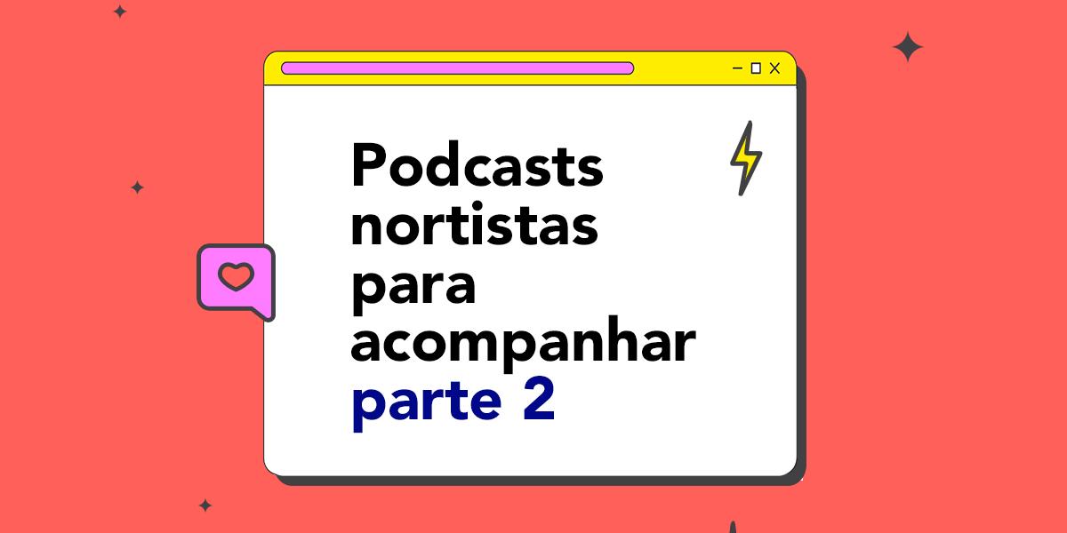 Podcasts nortistas para acompanhar parte 2