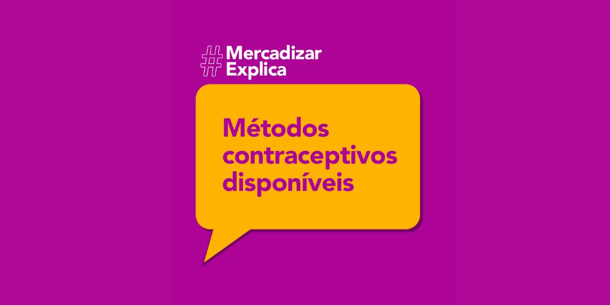 #MercadizarExplica: Métodos contraceptivos disponíveis